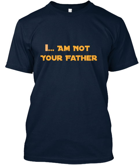 I ... Am Not Your Father New Navy T-Shirt Front