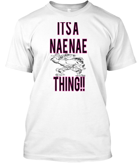 Its A  Nae Nae   Thing!! White T-Shirt Front