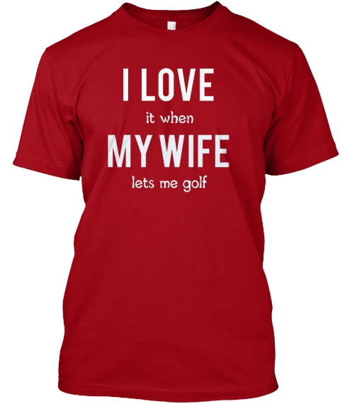 I   Love It When My Wife Lets Me Golf Deep Red T-Shirt Front