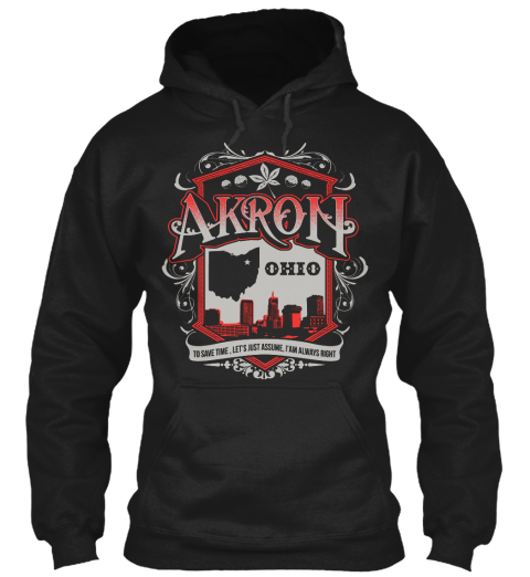 Akron Ohio To Save Time, Let's Just Assume, I'am Always Right Black Sweatshirt Front