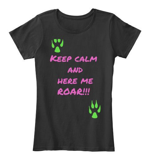 Keep Calm  And  Here Me  Roar!!!  Black T-Shirt Front