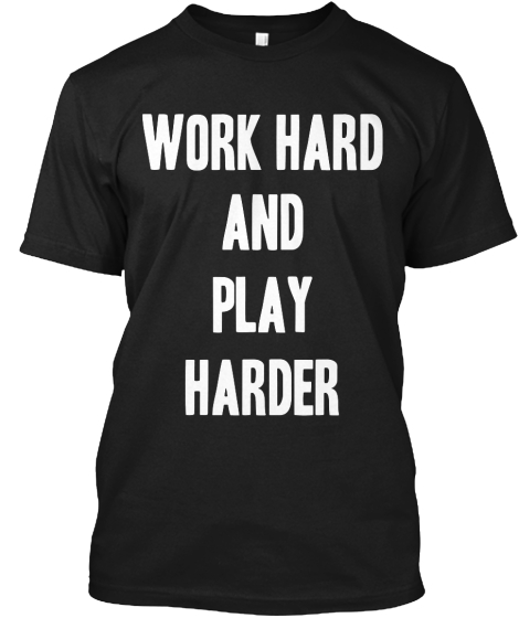 Work Hard And Play Harder T-Shirt Front