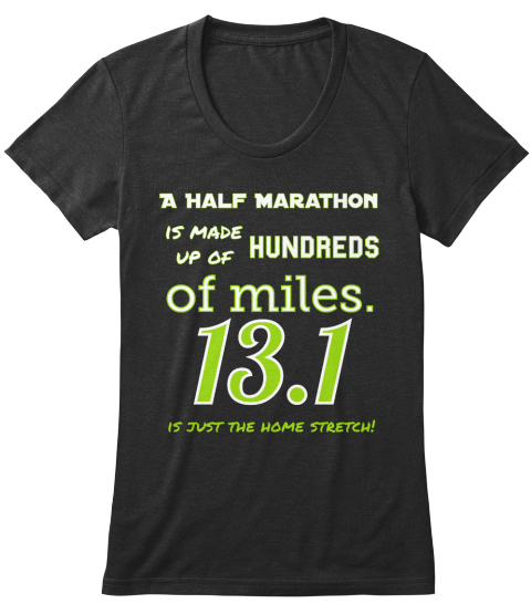 A Half Marathon Is Made Up Of Hundreds Of Miles. 13.1 Is Just The Home Stretch! Black T-Shirt Front