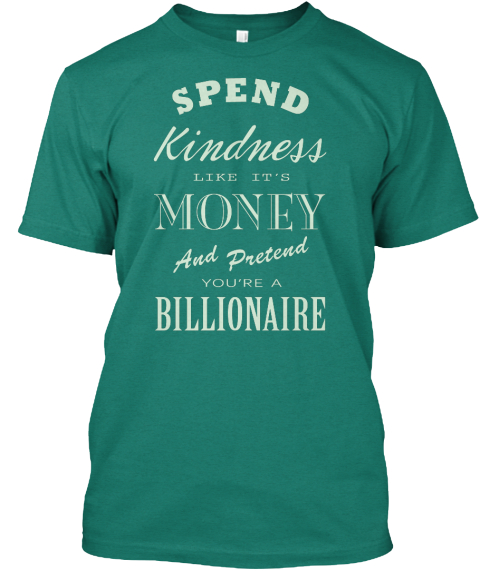 Spend Kindness Like Its Money And Pretend Youre A Billionaire Evergreen T-Shirt Front