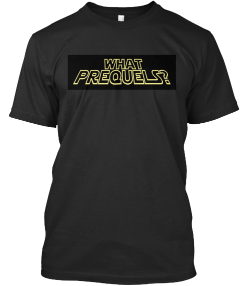 What Prequels?  Black T-Shirt Front