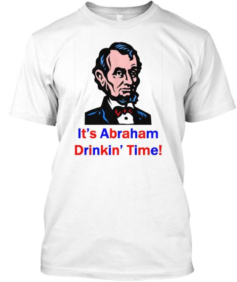 bef6cadd9dbab Abraham Drinkin  Time! White T-Shirt Front