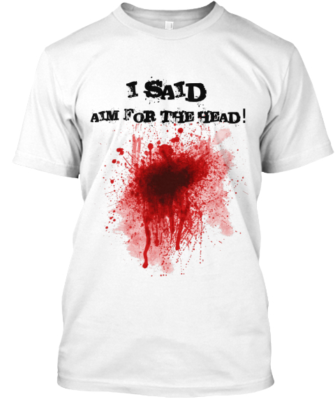 I Said Aim For The Head! White T-Shirt Front