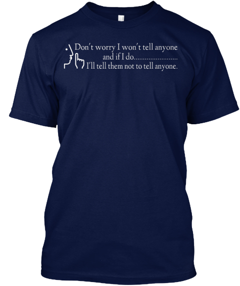 Don't Worry I Won't Tell Anyone And If I Do .... I'll Tell Them Not To Tell Anyone. Navy T-Shirt Front