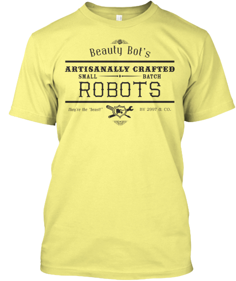 "Beauty Bot's Artisanally Crafted Small Batch Robots They're The ""Beast!"" By 2997 & Co.  Lemon Yellow  T-Shirt Front"