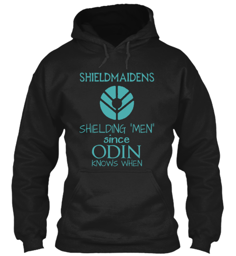 "Shieldmaidens Shielding ""Men"" Since Odin  Knows When Black Sweatshirt Front"