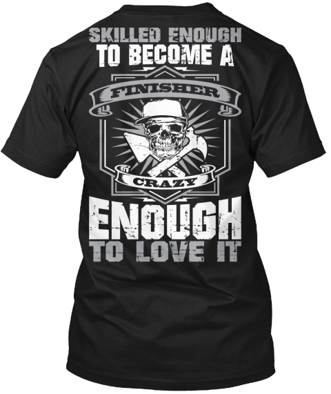Finisher Skilled Enough To Become A Finisher Crazy Enough To Love It Black T-Shirt Back