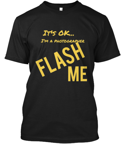 It's Ok...%0 A Flash%0 A%0 A I'm A Photographer%0 A Me%0 A Black T-Shirt Front