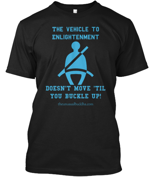 The Vehicle To Enlightenment Doesn't Move 'til You Buckle Up! Theunusualbuddha.Com Black T-Shirt Front