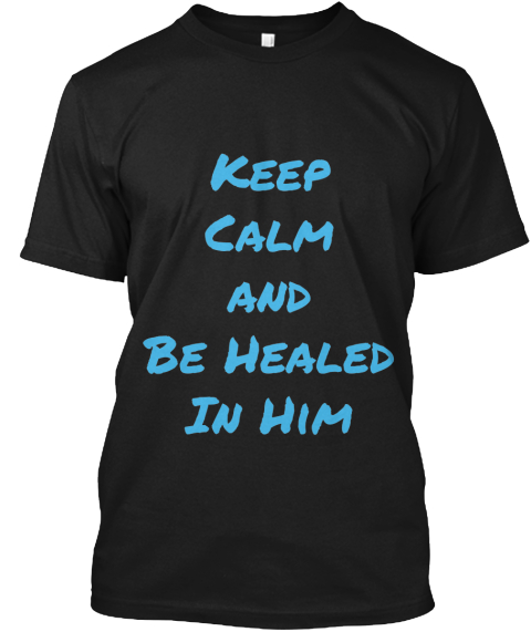 Keep %0 A Calm %0 Aand%0 A Be Healed %0 A In Him  Black T-Shirt Front