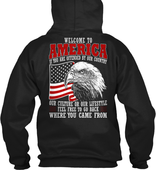 Welcome To America If You Are Offended By Our Country Our Culture Or Our Lifestyle Feel Free To Go Back Where You... Sweatshirt Back