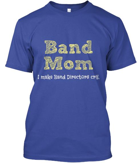 Band mom i make band directors cry band mom i make band for Making band t shirts