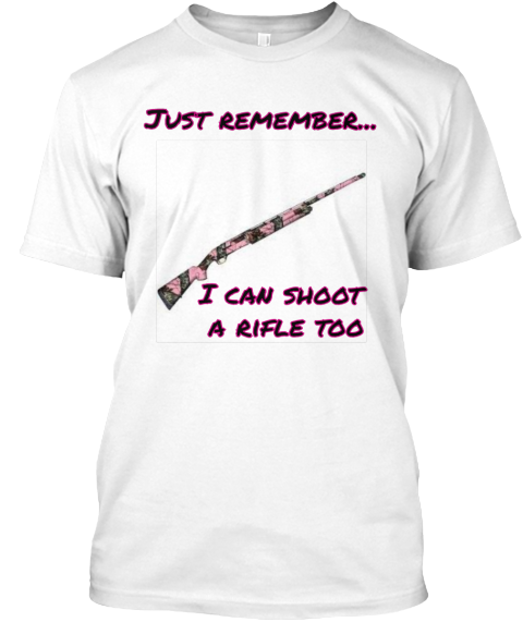 Just Remember...  I Can Shoot  A Rifle Too White T-Shirt Front