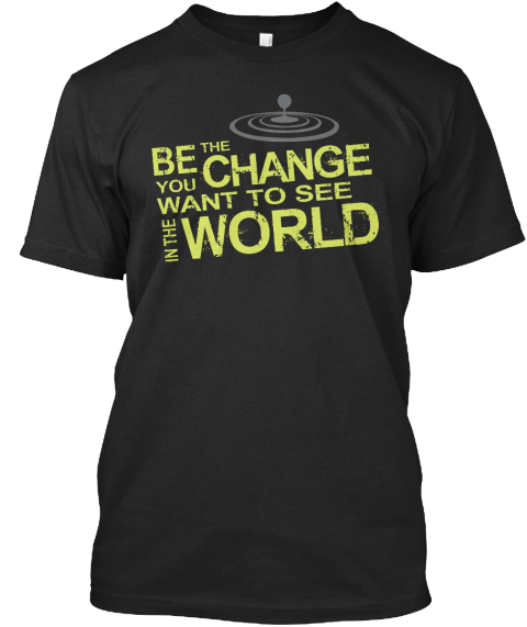 Be The Change In The World T Shirt Black Kaos Front