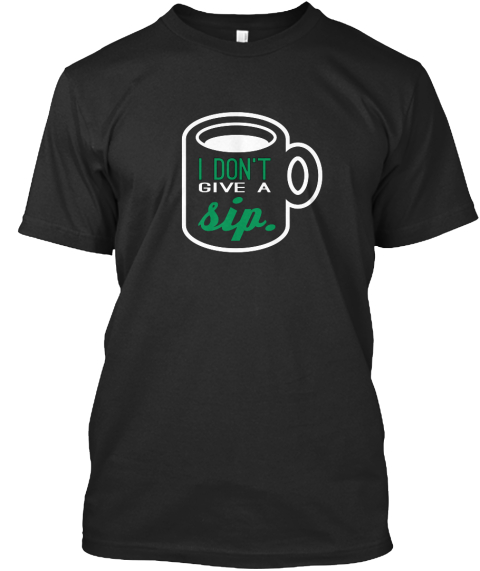 I Don T Give A Sip Black T-Shirt Front