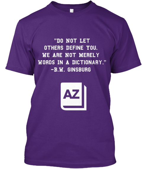 """Do Not Let Others Define You.  We Are Not Merely  Words In A Dictionary.""                                    B.W.... Purple T-Shirt Front"
