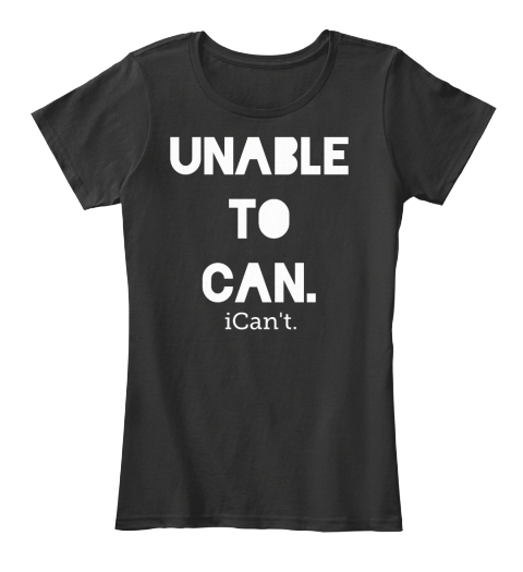 Unable To Can. I Cant Black T-Shirt Front