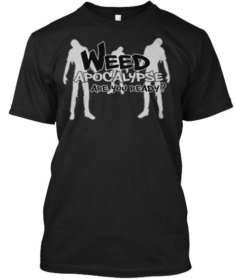 Weed Apocalypse Are You Ready ? Black T-Shirt Front
