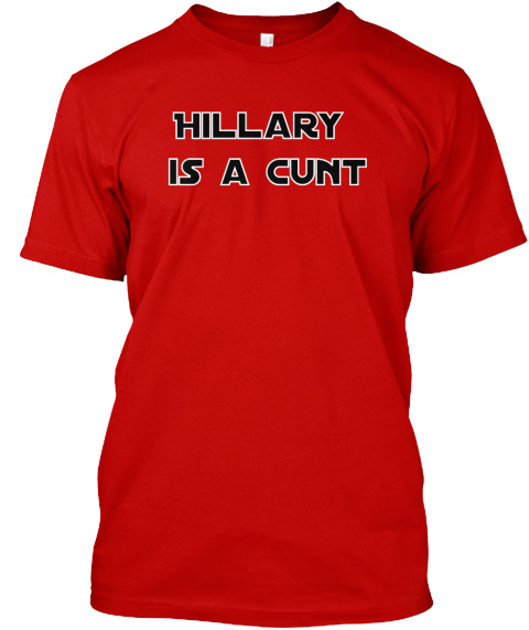 Image result for hillary is a cunt t shirt