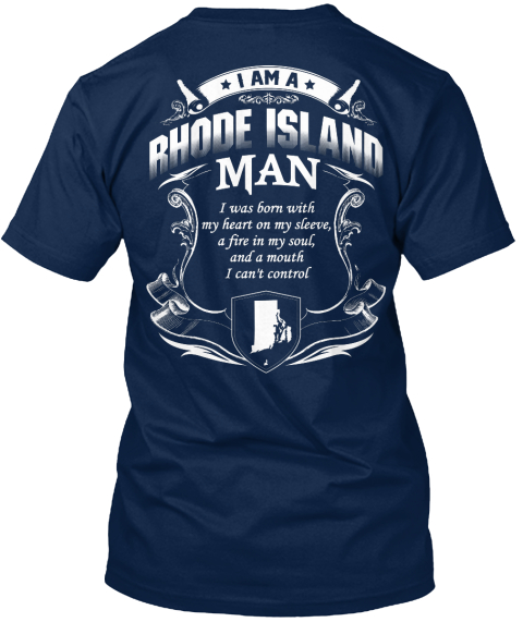I Am A Rhode Island Man I Was Born With My Heart On My Sleeve, A Fire In My Soul, And A Mouth I Can't Control  Navy T-Shirt Back