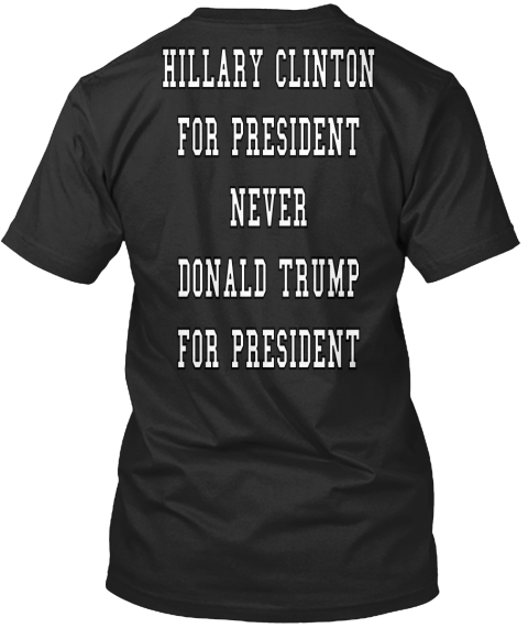 Hillary Clinton For President Never Donald Trump For President  Black T-Shirt Back