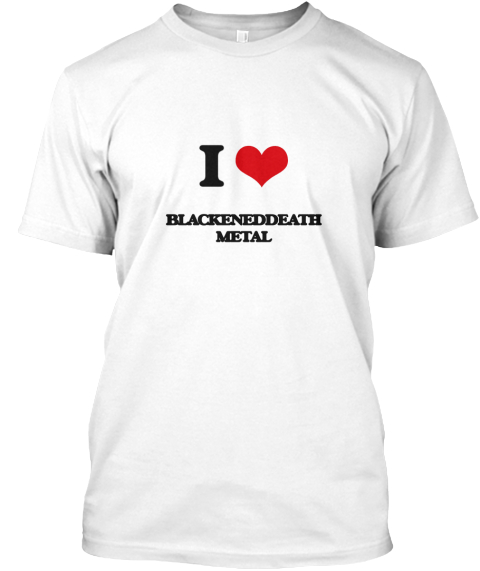 I Love Blackeneddeath Metal White T-Shirt Front