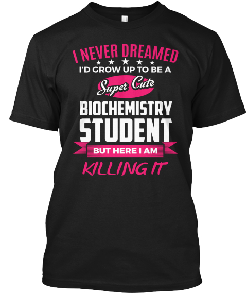 I Never Dreamed I'd Grow Up To Be A Super Cute Biochemistry Student But Here I Am Killing It  Black T-Shirt Front