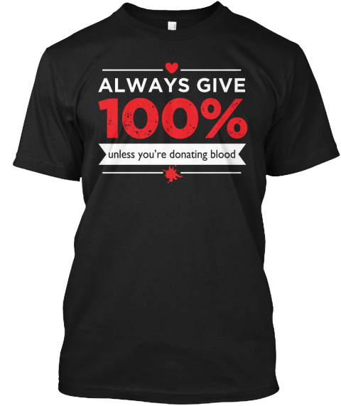 Always Give 100% Unless You're Donating Blood Black T-Shirt Front