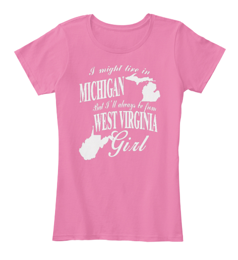 I Might Live In Michigan But I'll Always Be From West Virginia Girl True Pink Women's T-Shirt Front