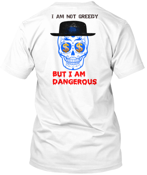 I Am Not Greedy But I Am Dangerous White T-Shirt Back