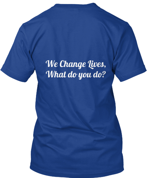 We Change Lives, What Do You Do? True Royal T-Shirt Back