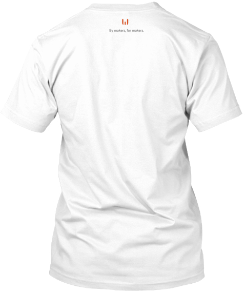 By Makers, For Makers. White T-Shirt Back