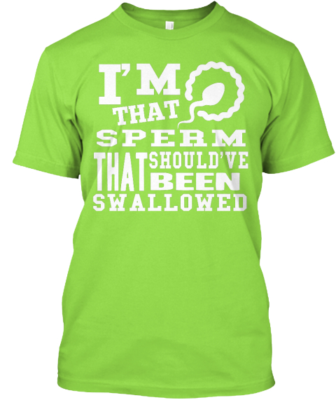 I'm That Sperm That Should've Been Swallowed Lime T-Shirt Front