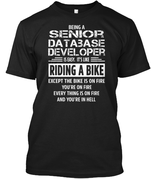 Being A Senior Database Developer Is Easy.It's Like Riding A Bike Except The Bike Is On Fire You're On Fire Every... Black T-Shirt Front