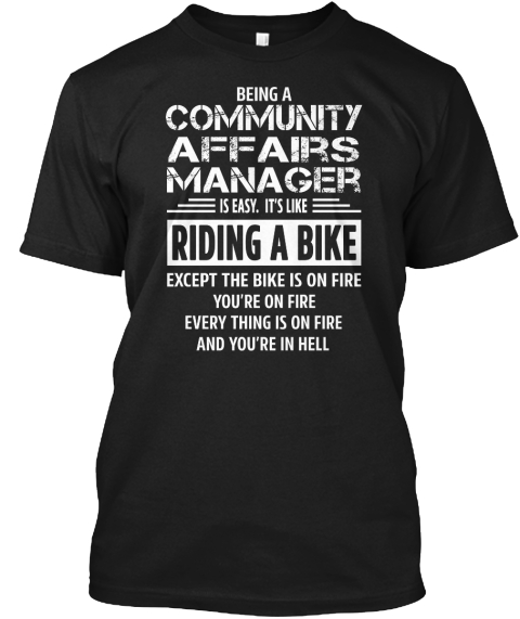 Being A Community Affairs Manager Is Easy. It's Like Riding A Bike Except The Bike Is On Fire You're On Fire Every... Black T-Shirt Front