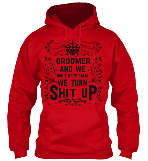 I Am A Groomer And We Don't Keep Calm We Turn Shit Up Red Sweatshirt Front