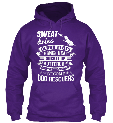 Sweat Dries Blood Clots Bones Heal Suck It Up Buttercup Only Strong Women Become Dog Rescuers Purple Sweatshirt Front