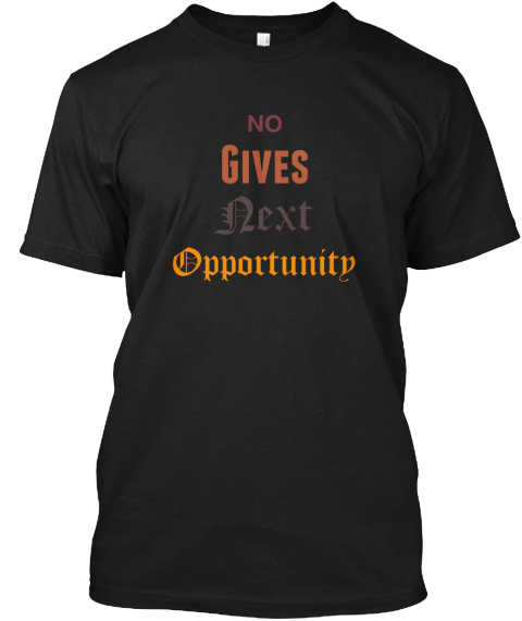 No Gives Next Opportunity Black T-Shirt Front