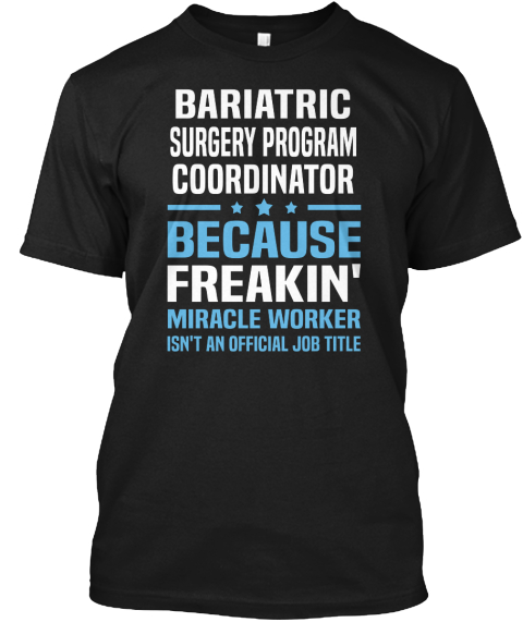 Bariatric Surgery Program Coordinator Because Freakin' Miracle Worker Isn't An Official Job Title Black T-Shirt Front