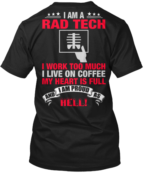 I Am A Rad Tech I Work Too Much I Live On Coffee My Heart Is Full And I Am Proud As Hell! Black T-Shirt Back