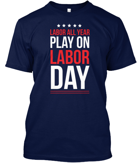Labor All Year Play On Labor Day Navy T-Shirt Front