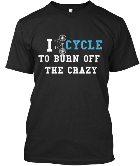 I Cycle To Burn Off The Crazy Black T-Shirt Front
