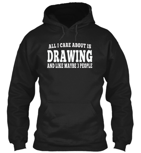 All I Care About Is Drawing And Like Maybe 3 People Black T-Shirt Front