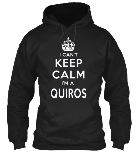 I Can't Keep Calm I'm A Quiros Black Sweatshirt Front