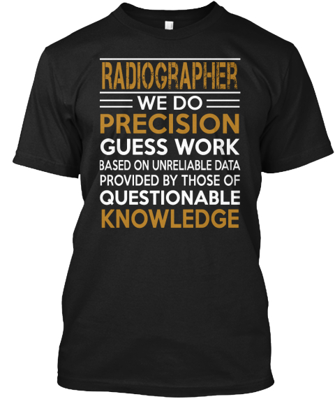 Radiographer We Do Precision Guess Work Based On Unreliable Data Provided By Those Of Questionable Knowledge Black T-Shirt Front