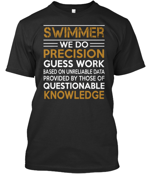 Swimmer We Do Precision Guess Work Based On Unreliable Data Provided By Those Of Questionable Knowledge Black T-Shirt Front